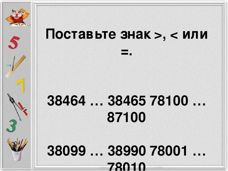 Поставьте знак >, < или =. 38464 … 3846578100 … 87100 38099 … 3899078001 …...