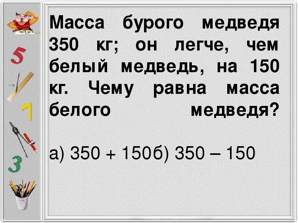 Масса бурого медведя 350 кг; он легче, чем белый медведь, на 150 кг. Чему рав...