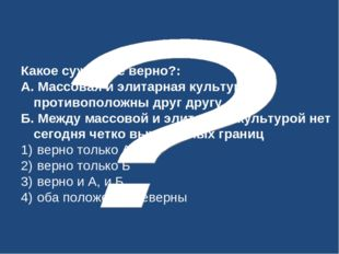 Какое суждение верно?: А. Массовая и элитарная культура противоположны друг д