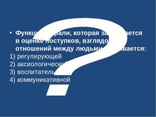 Функция морали, которая заключается в оценке поступков, взглядов, отношений м