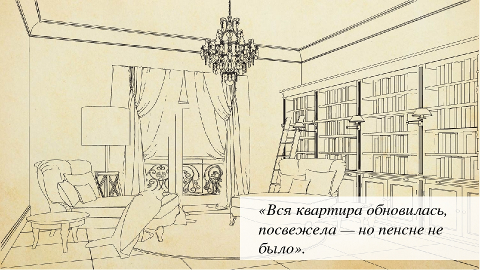 «Вся квартира обновилась, посвежела — но пенсне не было».