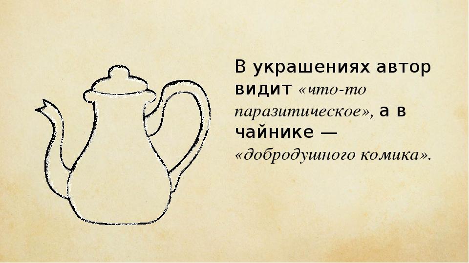 В украшениях автор видит «что-то паразитическое», а в чайнике — «добродушного...