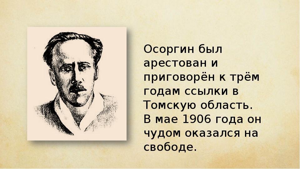 Осоргин был арестован и приговорён к трём годам ссылки в Томскую область. В м...