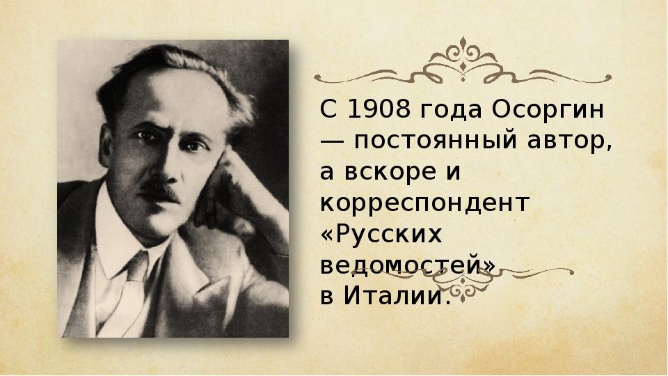 С 1908 года Осоргин — постоянный автор, а вскоре и корреспондент «Русских вед...