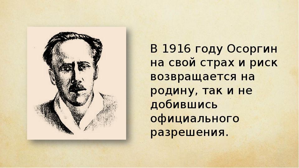 В 1916 году Осоргин на свой страх и риск возвращается на родину, так и не доб...