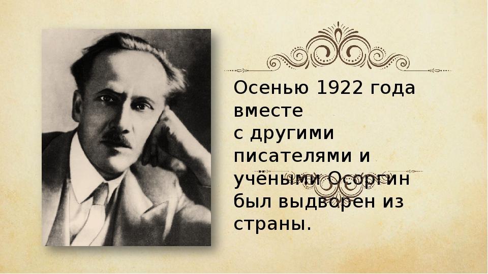 Осенью 1922 года вместе с другими писателями и учёными Осоргин был выдворен и...