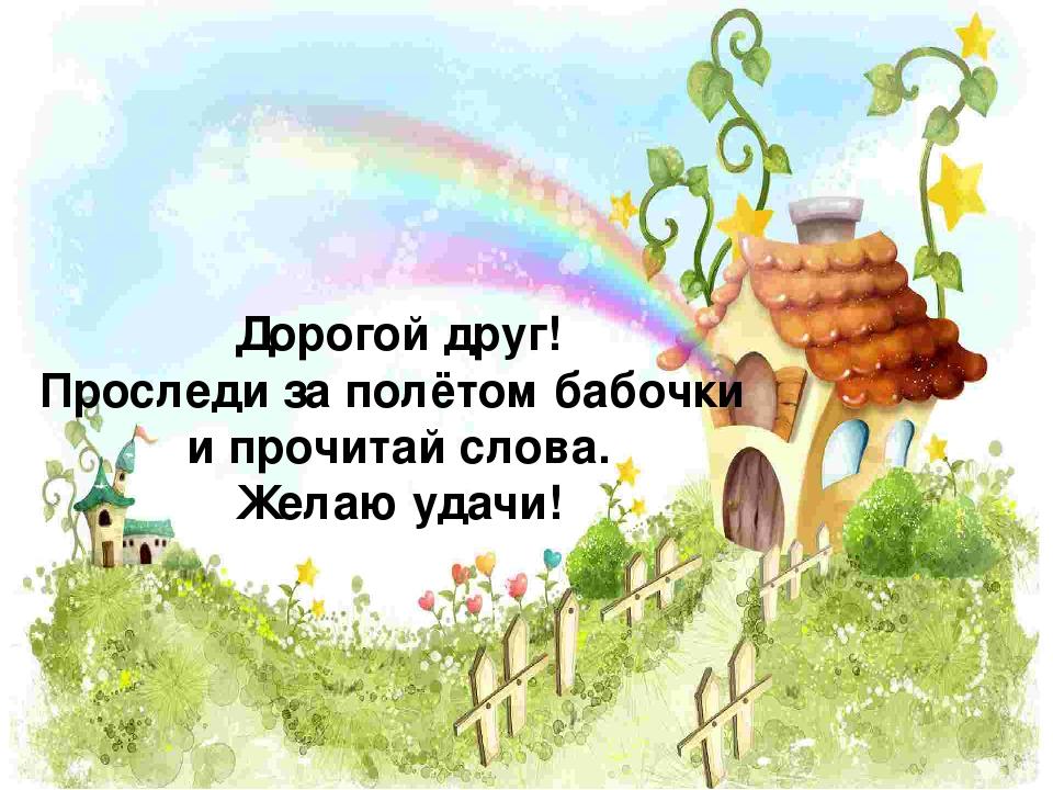 Дорогой друг! Проследи за полётом бабочки и прочитай слова. Желаю удачи!