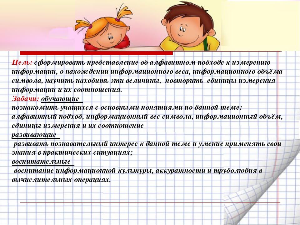 Цель: сформировать представление об алфавитном подходе к измерению информации...