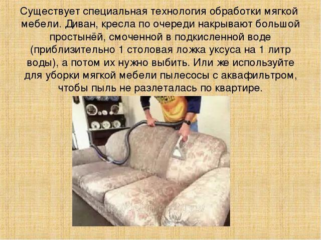 Существует специальная технология обработки мягкой мебели. Диван, кресла по о...