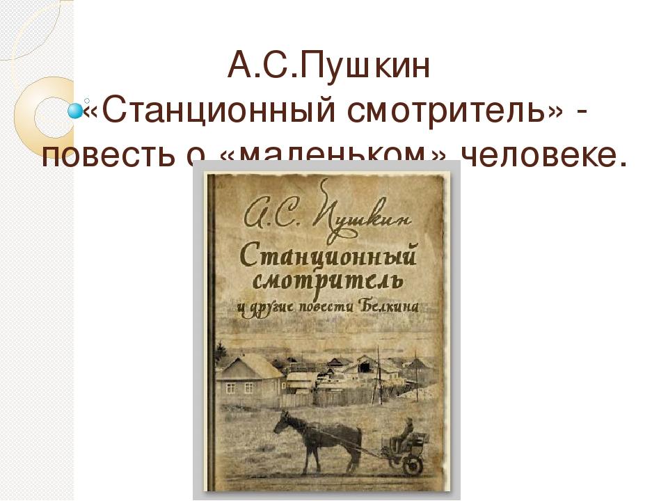 А.С.Пушкин «Станционный смотритель» - повесть о «маленьком» человеке.