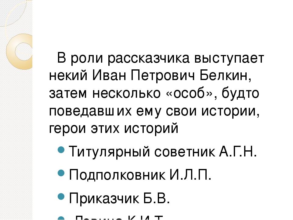 В роли рассказчика выступает некий Иван Петрович Белкин, затем несколько «ос...