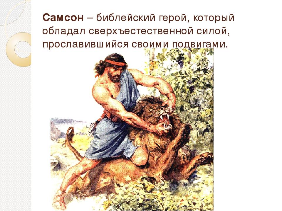 Самсон– библейский герой, который обладал сверхъестественной силой, прослави...