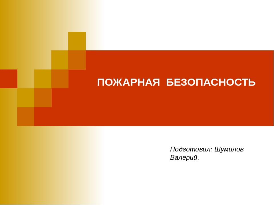 ПОЖАРНАЯ БЕЗОПАСНОСТЬ Подготовил: Шумилов Валерий.