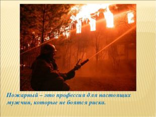 Пожарный – это профессия для настоящих мужчин, которые не боятся риска.