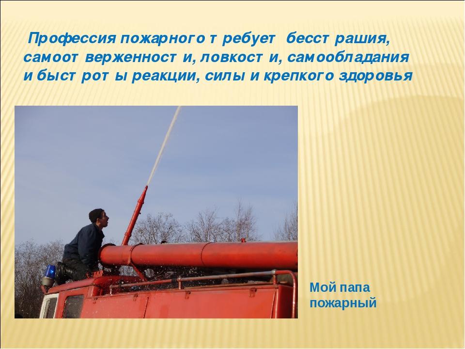 Профессия пожарного требует бесстрашия, самоотверженности, ловкости, самообл...