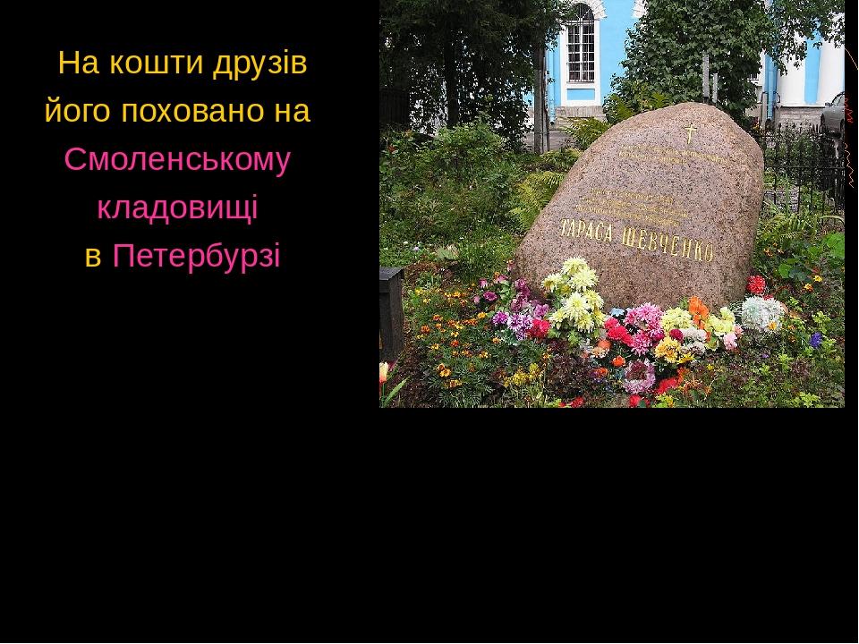 На кошти друзів його поховано на Смоленському кладовищі в Петербурзі