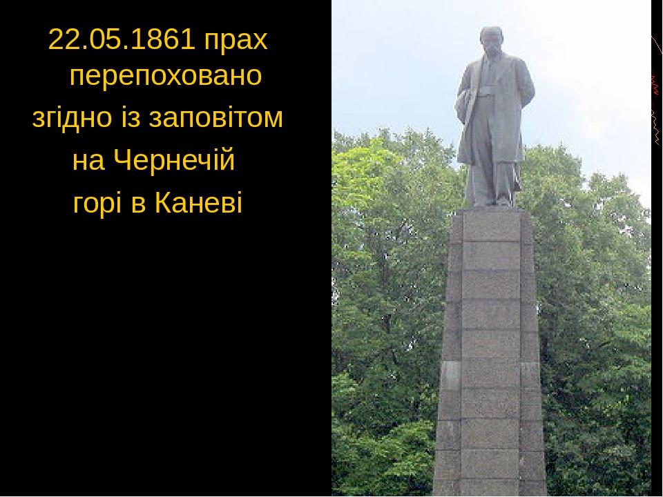22.05.1861 прах перепоховано згідно із заповітом на Чернечій горі в Каневі