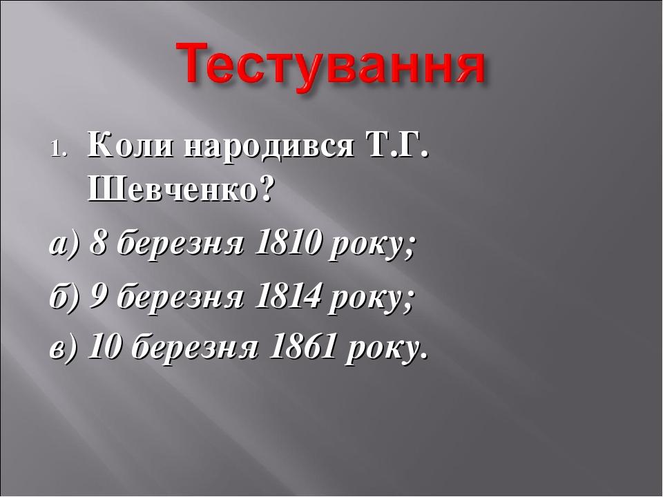 Коли народився Т.Г. Шевченко? а) 8 березня 1810 року; б) 9 березня 1814 року;...
