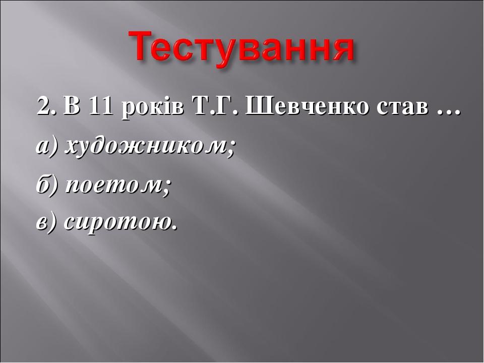 2. В 11 років Т.Г. Шевченко став … а) художником; б) поетом; в) сиротою.