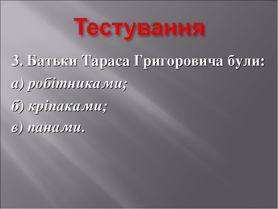 3. Батьки Тараса Григоровича були: а) робітниками; б) кріпаками; в) панами.