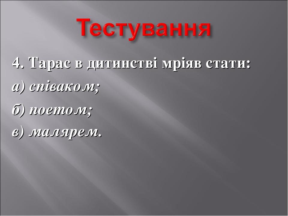 4. Тарас в дитинстві мріяв стати: а) співаком; б) поетом; в) малярем.