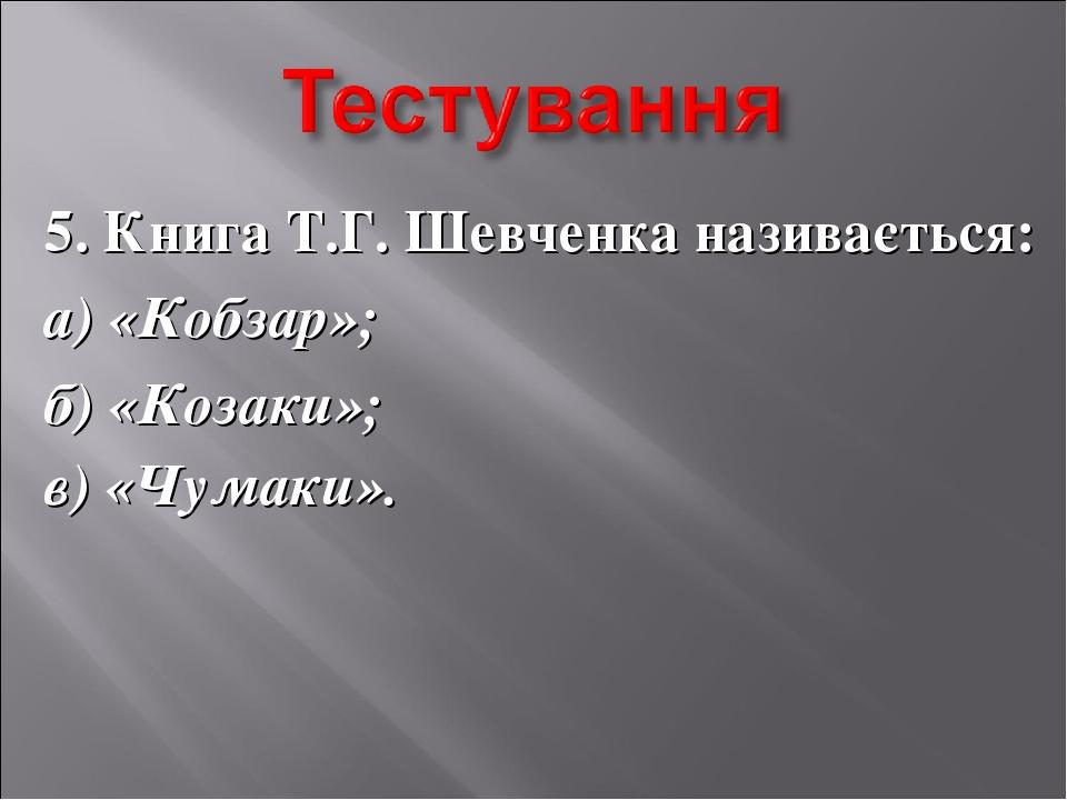 5. Книга Т.Г. Шевченка називається: а) «Кобзар»; б) «Козаки»; в) «Чумаки».