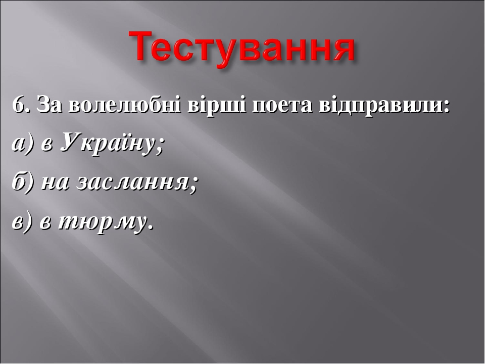 6. За волелюбні вірші поета відправили: а) в Україну; б) на заслання; в) в тю...