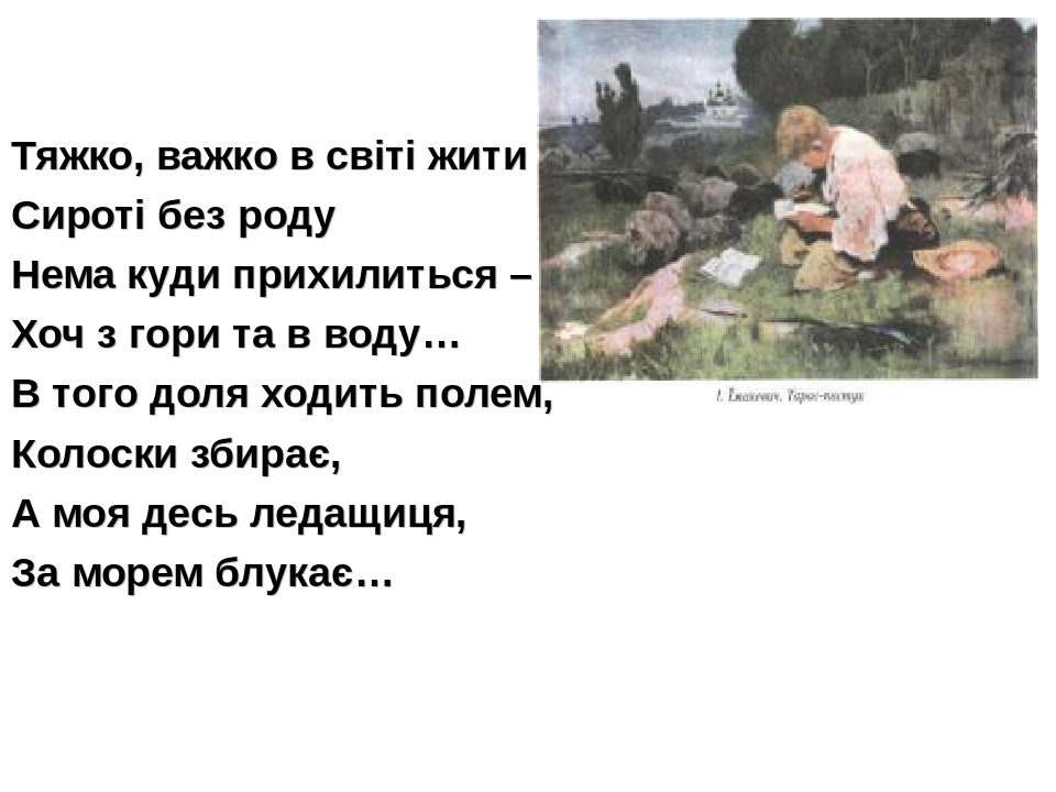 Тяжко, важко в світі жити Сироті без роду Нема куди прихилиться – Хоч з гори...