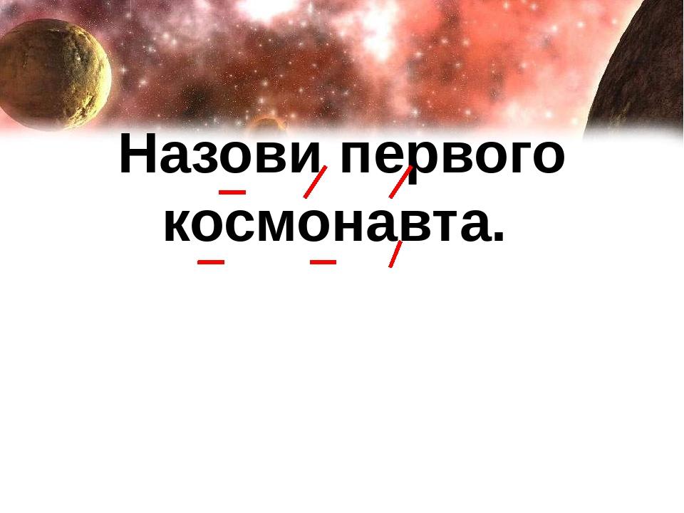 Назови первого космонавта.