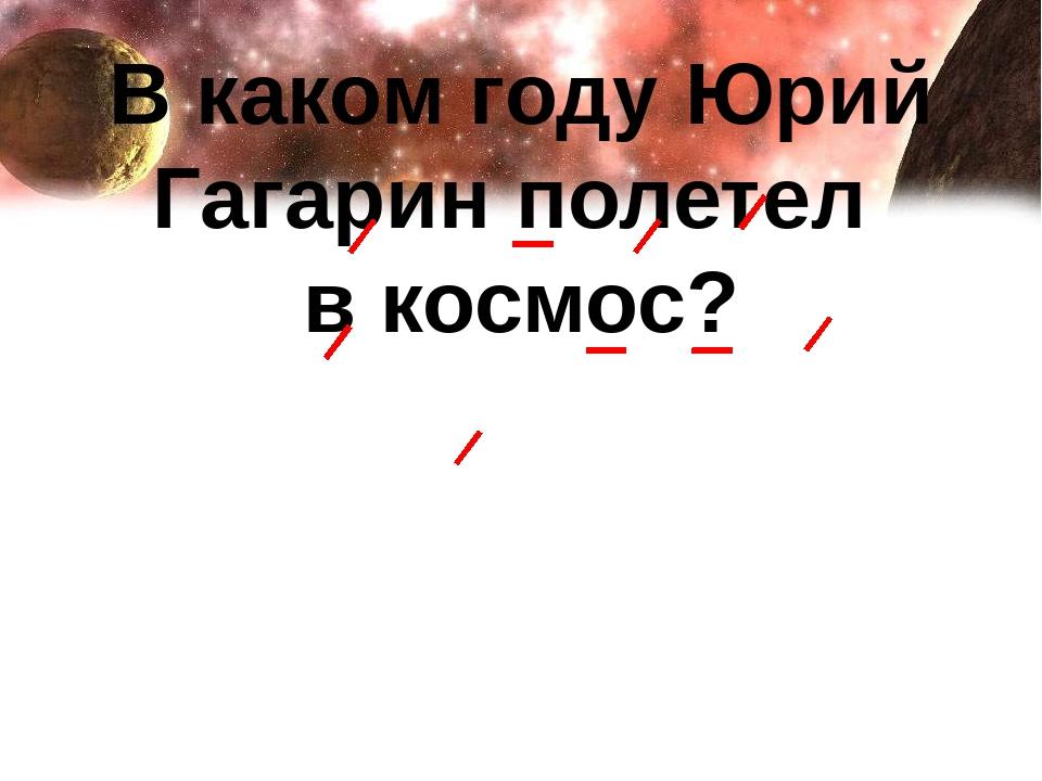 В каком году Юрий Гагарин полетел в космос?