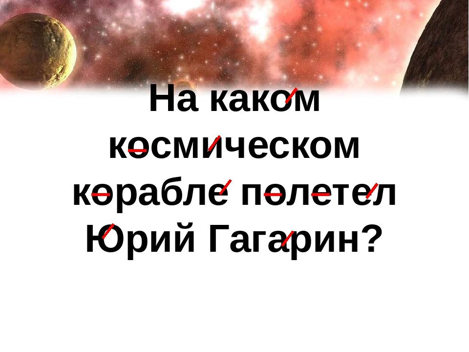 На каком космическом корабле полетел Юрий Гагарин?