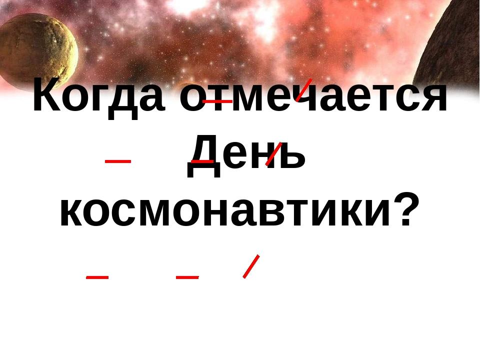 Когда отмечается День космонавтики?