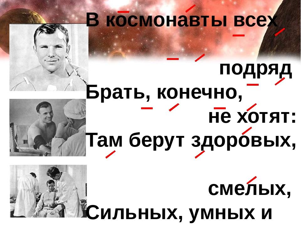 В космонавты всех подряд Брать, конечно, не хотят: Там берут здоровых, смелых...