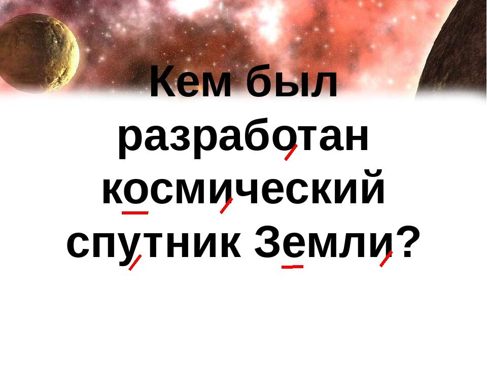 Кем был разработан космический спутник Земли?