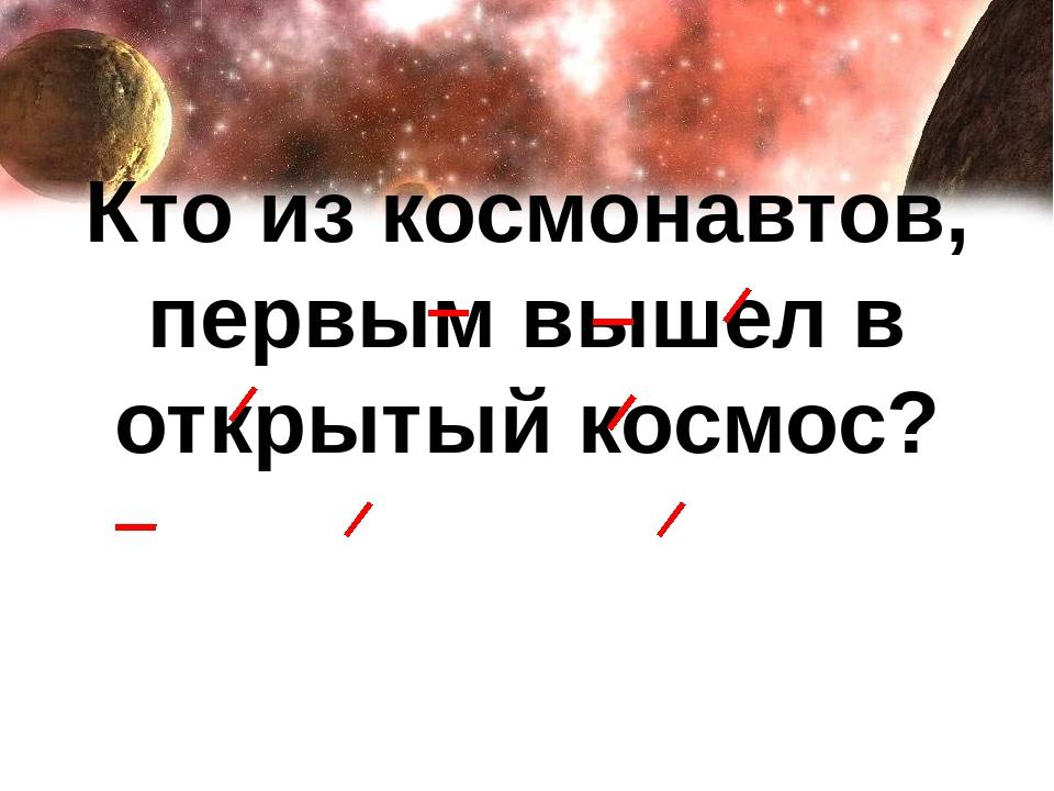 Кто из космонавтов, первым вышел в открытый космос?