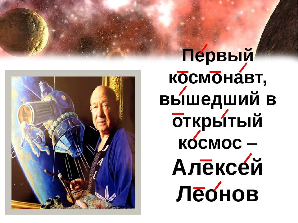 Первый космонавт, вышедший в открытый космос – Алексей Леонов