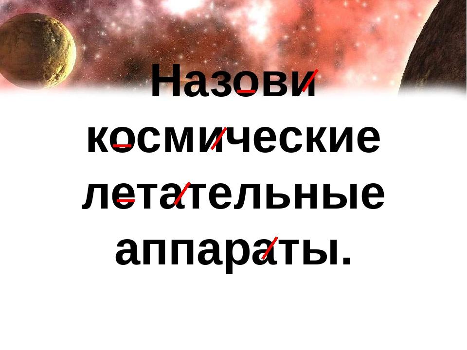 Назови космические летательные аппараты.