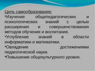 Цель самообразования: Изучение общепедагогических и психологических знаний с