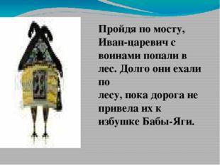 Пройдя по мосту, Иван-царевич с воинами попали в лес. Долго они ехали по лес