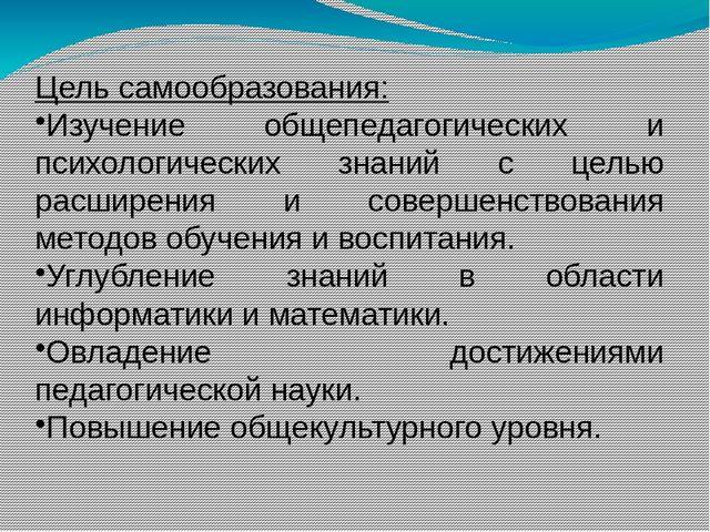Цель самообразования: Изучение общепедагогических и психологических знаний с...