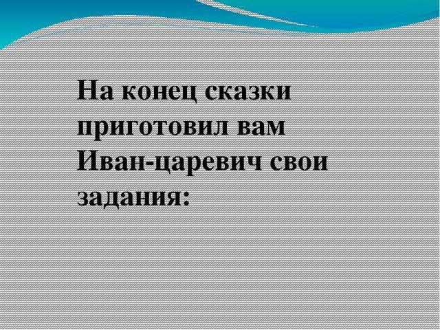 На конец сказки приготовил вам Иван-царевич свои задания: