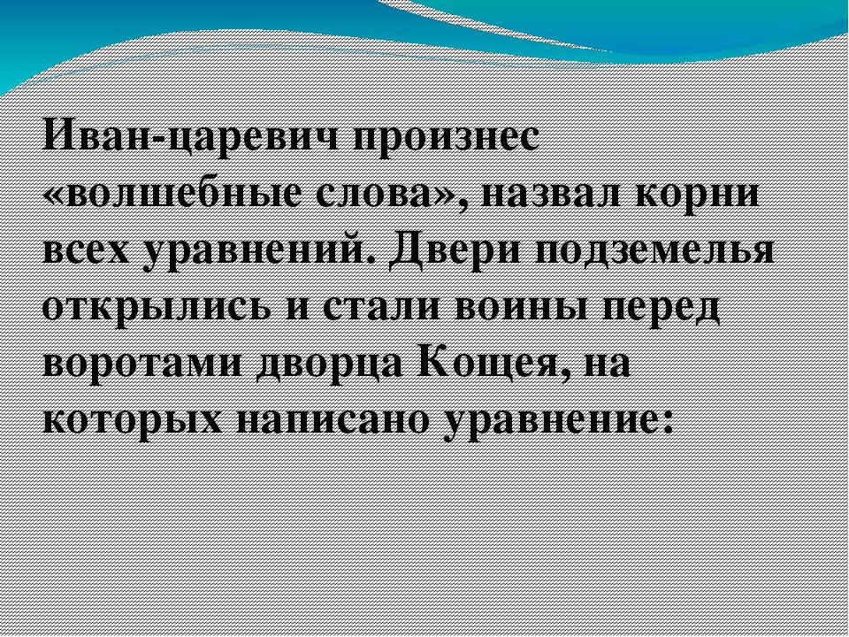 Иван-царевич произнес «волшебные слова», назвал корни всех уравнений. Двери...