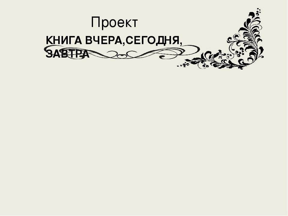 Проект КНИГА ВЧЕРА,СЕГОДНЯ, ЗАВТРА