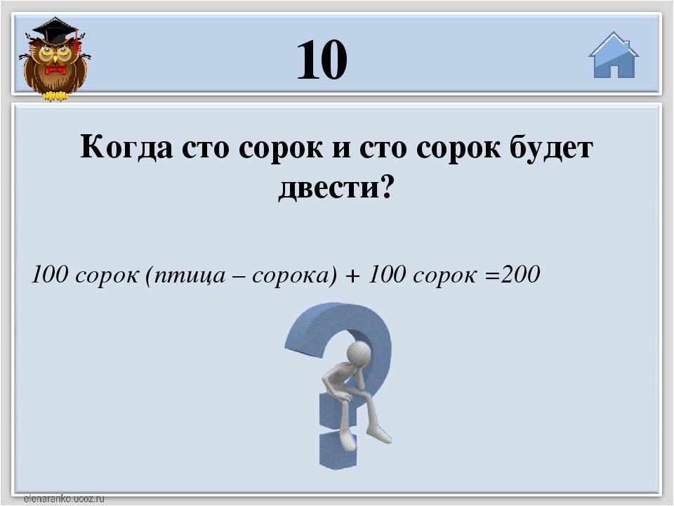 100 сорок (птица – сорока) + 100 сорок =200 Когда сто сорок и сто сорок будет...