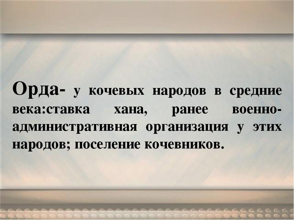 Орда- у кочевых народов в средние века:ставка хана, ранее военно-администрати...