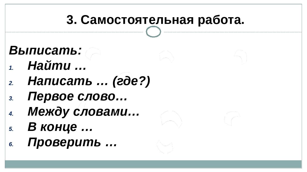 3. Самостоятельная работа. Выписать: Найти … Написать … (где?) Первое слово…...