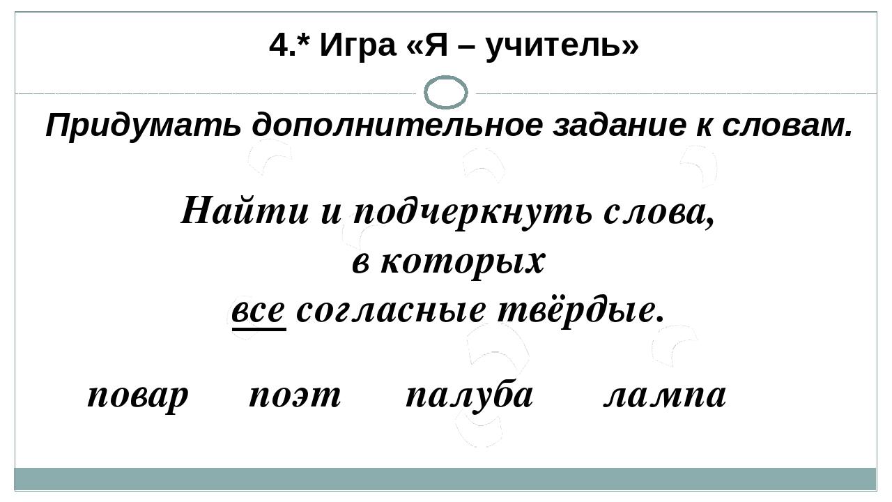 4.* Игра «Я – учитель» Придумать дополнительное задание к словам. Найти и по...