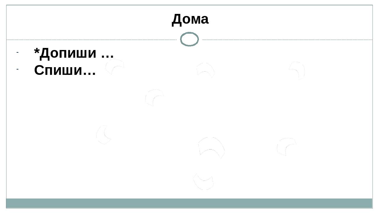 Дома *Допиши … Спиши…