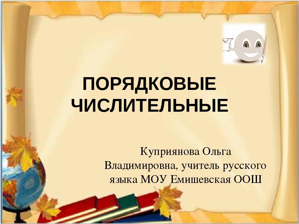 ПОРЯДКОВЫЕ ЧИСЛИТЕЛЬНЫЕ Куприянова Ольга Владимировна, учитель русского языка...