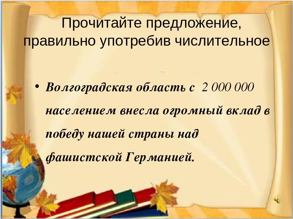 Прочитайте предложение, правильно употребив числительное Волгоградская облас...